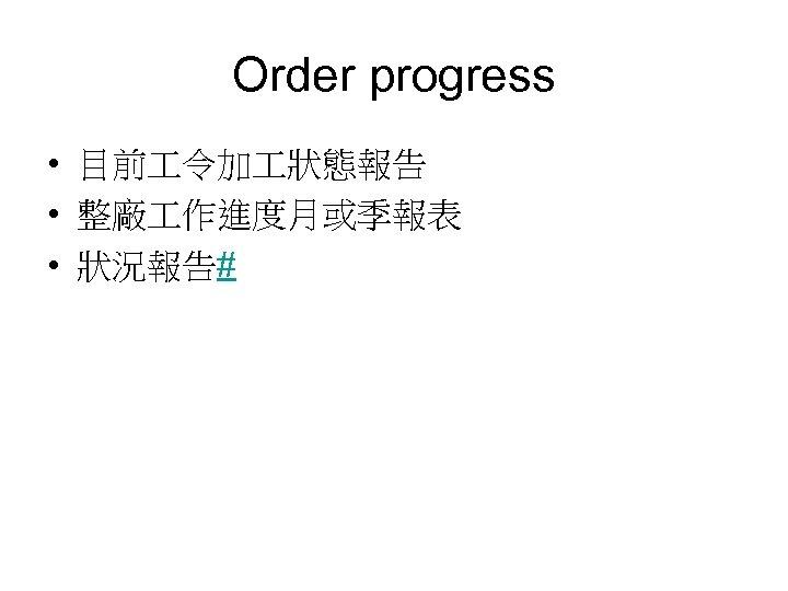 Order progress • 目前 令加 狀態報告 • 整廠 作進度月或季報表 • 狀況報告#
