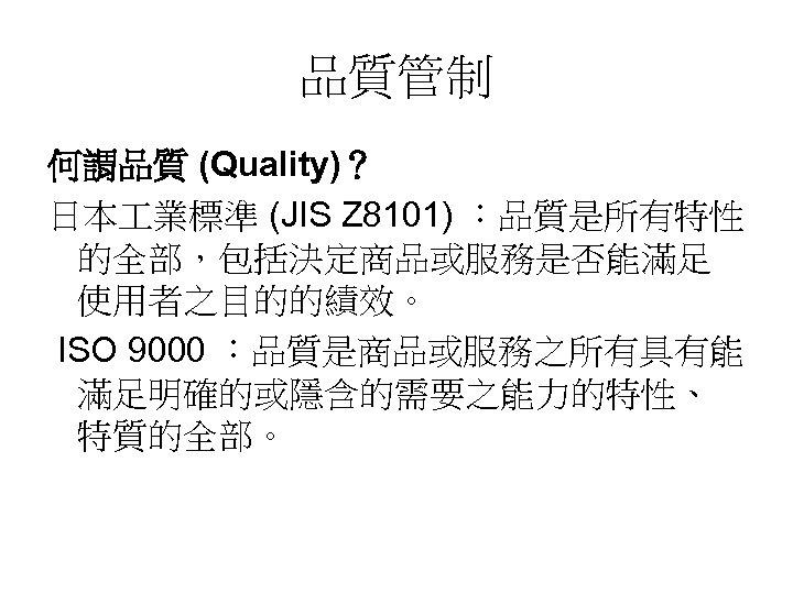 品質管制 何謂品質 (Quality)? 日本 業標準 (JIS Z 8101) :品質是所有特性 的全部,包括決定商品或服務是否能滿足 使用者之目的的績效。 ISO 9000 :品質是商品或服務之所有具有能