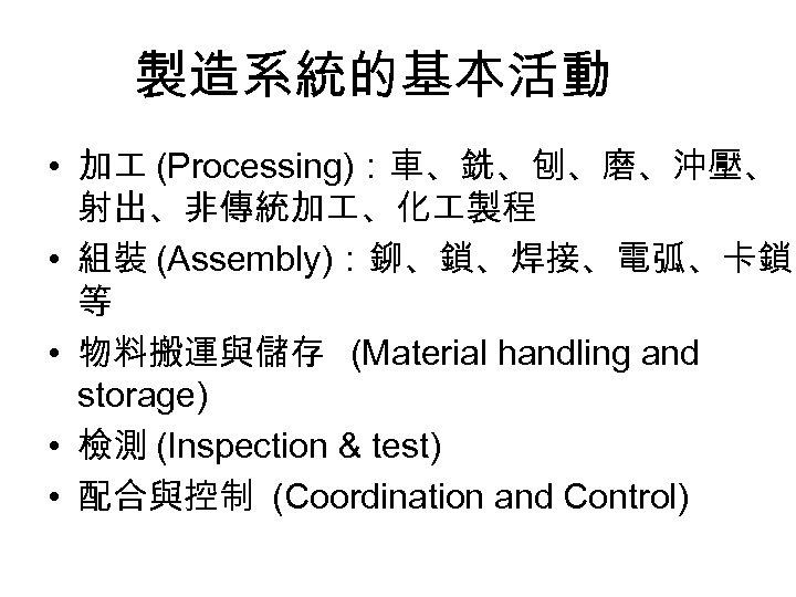製造系統的基本活動 • 加 (Processing):車、銑、刨、磨、沖壓、 射出、非傳統加 、化 製程 • 組裝 (Assembly):鉚、鎖、焊接、電弧、卡鎖 等 • 物料搬運與儲存 (Material