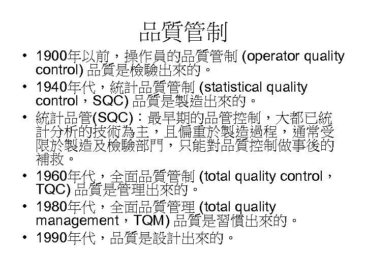 品質管制 • 1900年以前,操作員的品質管制 (operator quality control) 品質是檢驗出來的。 • 1940年代,統計品質管制 (statistical quality control,SQC) 品質是製造出來的。 •