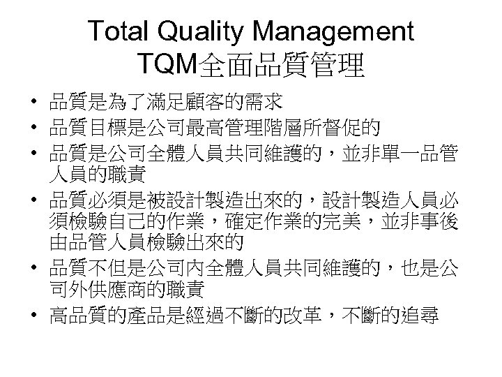 Total Quality Management TQM全面品質管理 • 品質是為了滿足顧客的需求 • 品質目標是公司最高管理階層所督促的 • 品質是公司全體人員共同維護的,並非單一品管 人員的職責 • 品質必須是被設計製造出來的,設計製造人員必 須檢驗自己的作業,確定作業的完美,並非事後