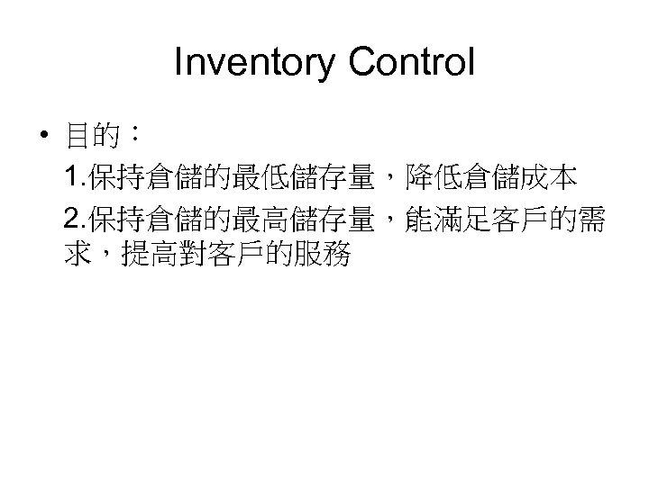 Inventory Control • 目的: 1. 保持倉儲的最低儲存量,降低倉儲成本 2. 保持倉儲的最高儲存量,能滿足客戶的需 求,提高對客戶的服務