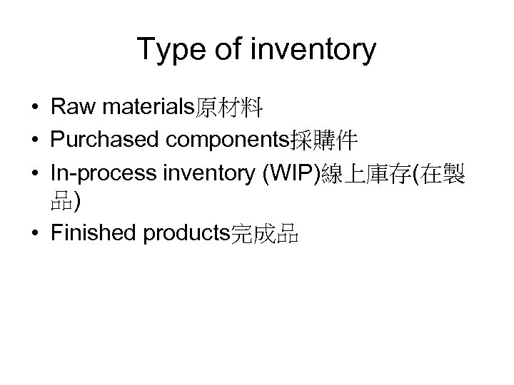 Type of inventory • Raw materials原材料 • Purchased components採購件 • In-process inventory (WIP)線上庫存(在製 品)