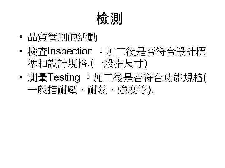 檢測 • 品質管制的活動 • 檢查Inspection :加 後是否符合設計標 準和設計規格. (一般指尺寸) • 測量Testing :加 後是否符合功能規格( 一般指耐壓、耐熱、強度等).