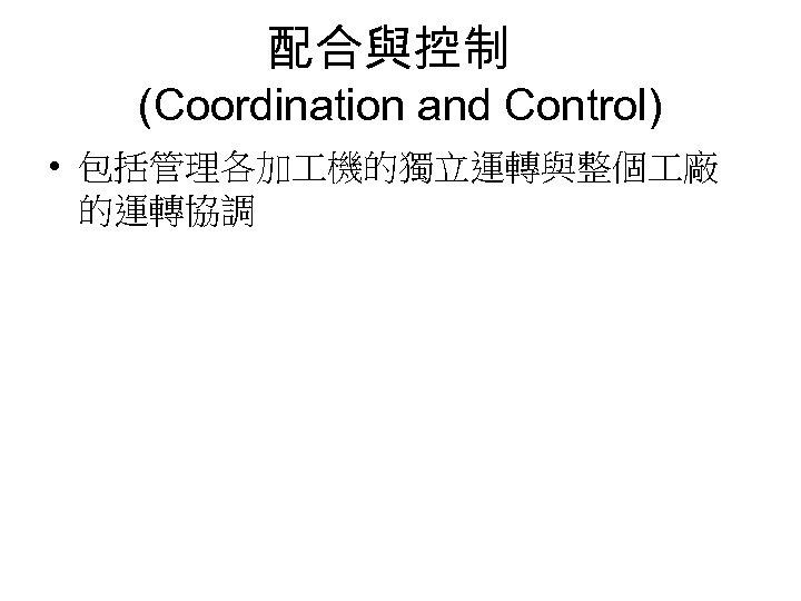 配合與控制 (Coordination and Control) • 包括管理各加 機的獨立運轉與整個 廠 的運轉協調