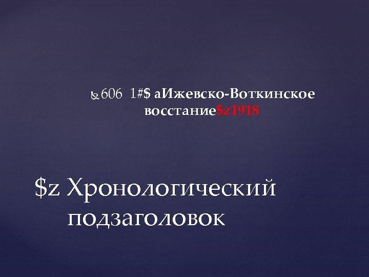 606 1#$ a. Ижевско-Воткинское восстание$z 1918 $z Хронологический подзаголовок
