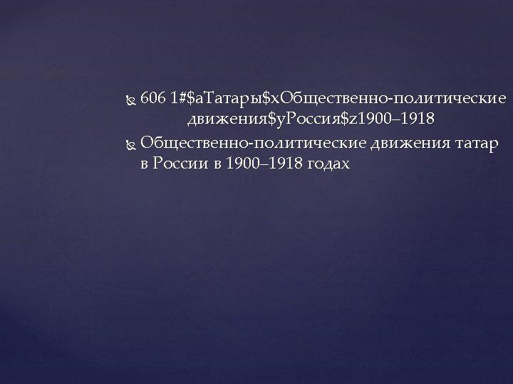 606 1#$a. Татары$x. Общественно-политические движения$y. Россия$z 1900– 1918 Общественно-политические движения татар в России в
