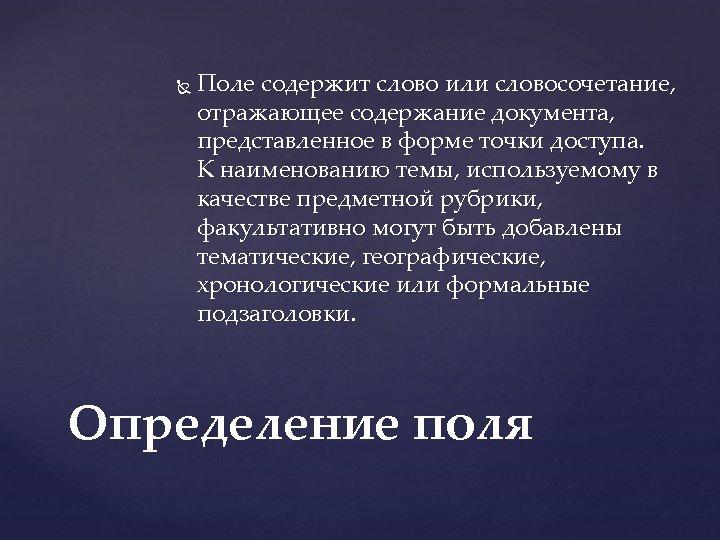 Поле содержит слово или словосочетание, отражающее содержание документа, представленное в форме точки доступа.