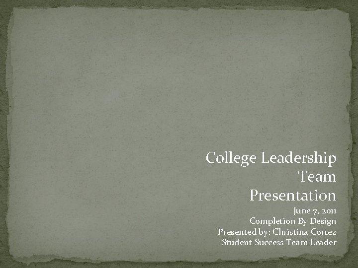 College Leadership Team Presentation June 7, 2011 Completion By Design Presented by: Christina Cortez