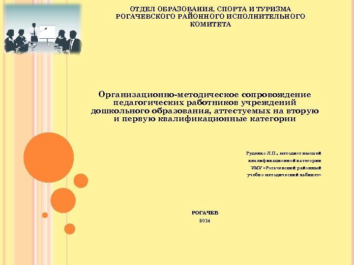ОТДЕЛ ОБРАЗОВАНИЯ, СПОРТА И ТУРИЗМА РОГАЧЕВСКОГО РАЙОННОГО ИСПОЛНИТЕЛЬНОГО КОМИТЕТА Организационно-методическое сопровождение педагогических работников учреждений