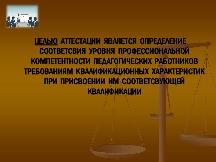 ЦЕЛЬЮ АТТЕСТАЦИИ ЯВЛЯЕТСЯ ОПРЕДЕЛЕНИЕ СООТВЕТСВИЯ УРОВНЯ ПРОФЕССИОНАЛЬНОЙ КОМПЕТЕНТНОСТИ ПЕДАГОГИЧЕСКИХ РАБОТНИКОВ ТРЕБОВАНИЯМ КВАЛИФИКАЦИОННЫХ ХАРАКТЕРИСТИК ПРИСВОЕНИИ