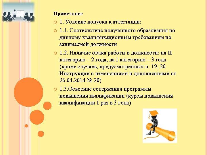 Примечание 1. Условие допуска к аттестации: 1. 1. Соответствие полученного образования по диплому квалификационным