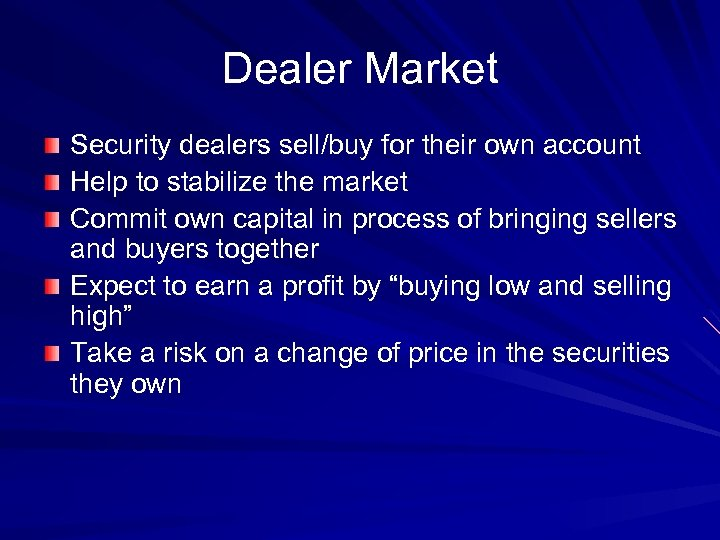 Dealer Market Security dealers sell/buy for their own account Help to stabilize the market