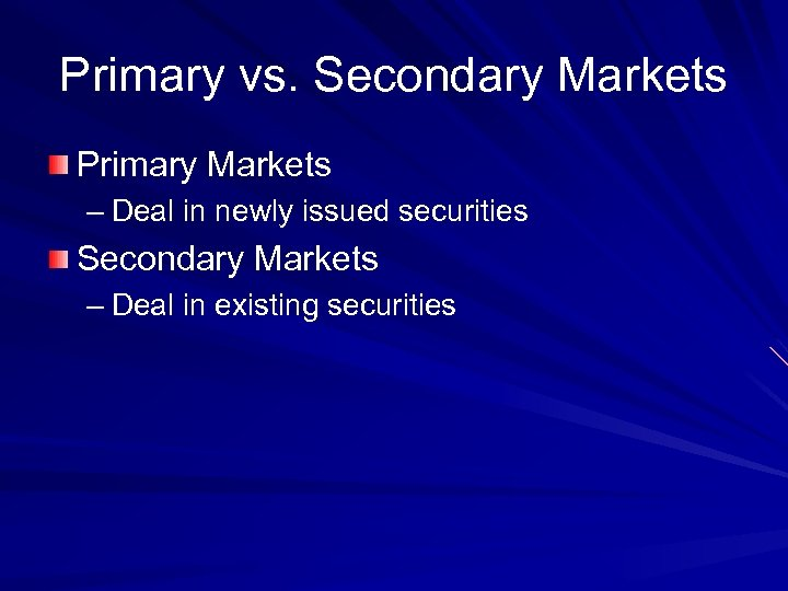 Primary vs. Secondary Markets Primary Markets – Deal in newly issued securities Secondary Markets