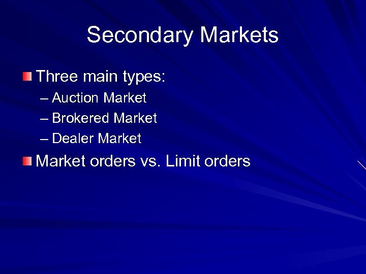 Secondary Markets Three main types: – Auction Market – Brokered Market – Dealer Market