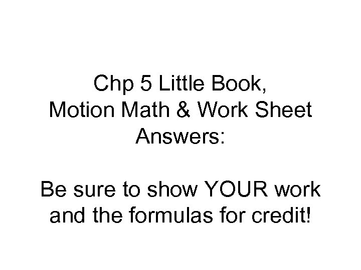 Chp 5 Little Book, Motion Math & Work Sheet Answers: Be sure to show