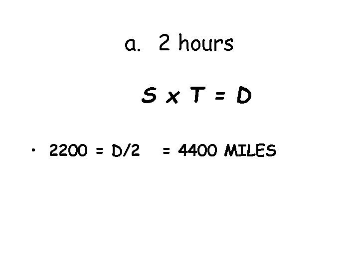 a. 2 hours S x T = D • 2200 = D/2 = 4400