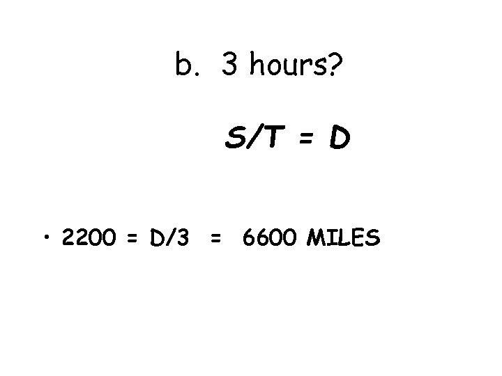 b. 3 hours? S/T = D • 2200 = D/3 = 6600 MILES