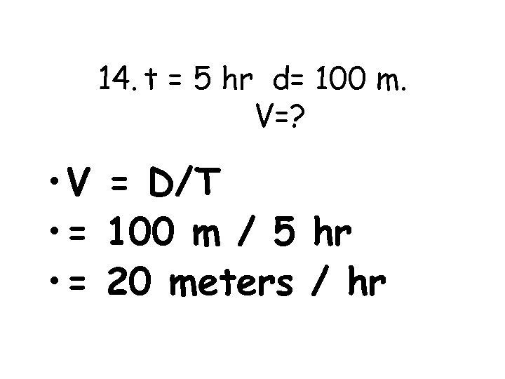 14. t = 5 hr d= 100 m. V=? • V = D/T •