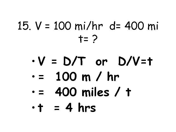 15. V = 100 mi/hr d= 400 mi t= ? • V • =