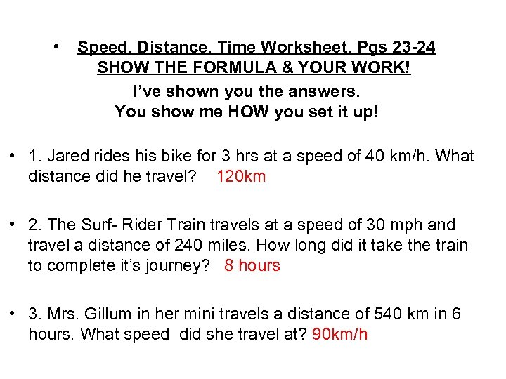 • Speed, Distance, Time Worksheet. Pgs 23 -24 SHOW THE FORMULA & YOUR