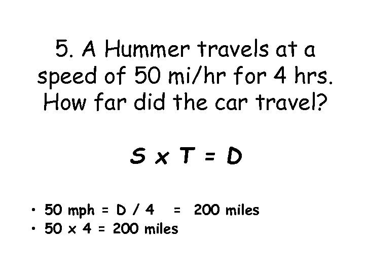 5. A Hummer travels at a speed of 50 mi/hr for 4 hrs. How