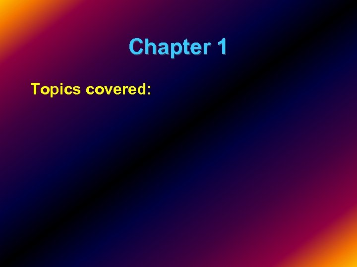 Chapter 1 Topics covered: