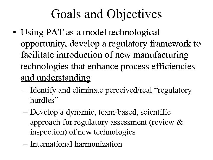 Goals and Objectives • Using PAT as a model technological opportunity, develop a regulatory
