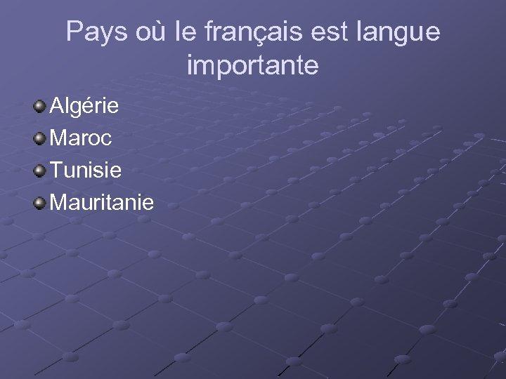 Pays où le français est langue importante Algérie Maroc Tunisie Mauritanie