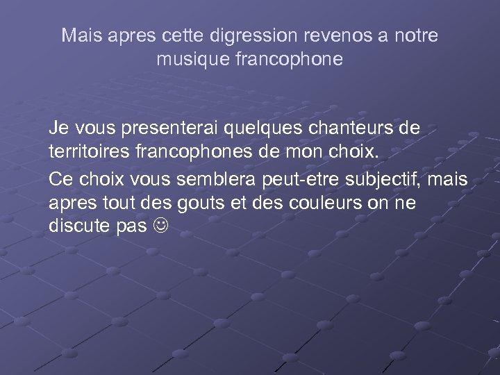 Mais apres cette digression revenos a notre musique francophone Je vous presenterai quelques chanteurs