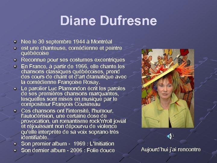 Diane Dufresne Nee le 30 septembre 1944 à Montréal est une chanteuse, comédienne et