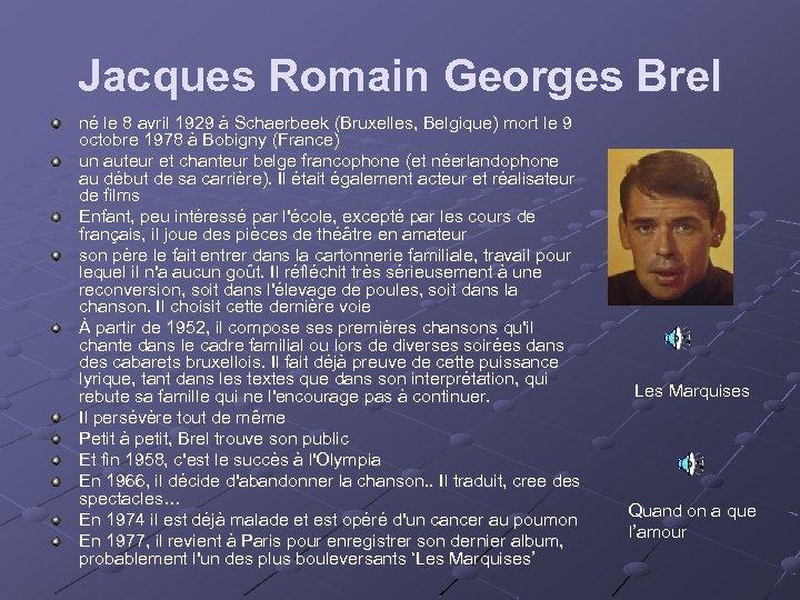 Jacques Romain Georges Brel né le 8 avril 1929 à Schaerbeek (Bruxelles, Belgique) mort