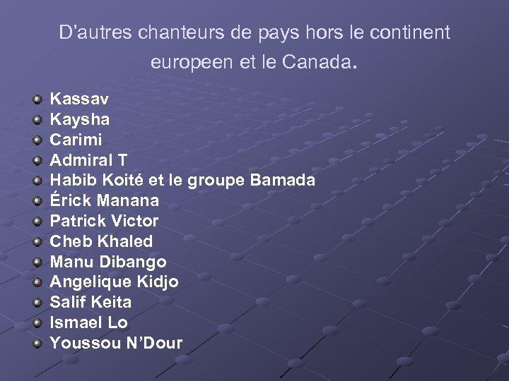 D'autres chanteurs de pays hors le continent europeen et le Canada. Kassav Kaysha Carimi