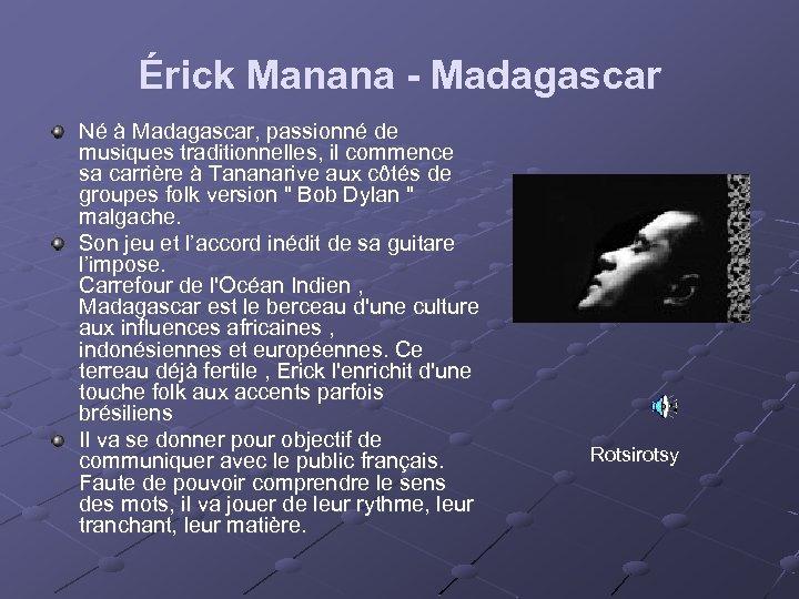 Érick Manana - Madagascar Né à Madagascar, passionné de musiques traditionnelles, il commence sa