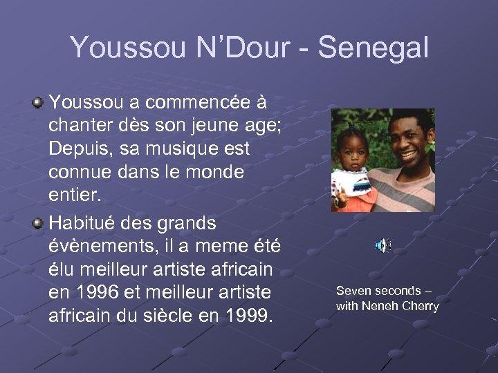 Youssou N'Dour - Senegal Youssou a commencée à chanter dès son jeune age; Depuis,