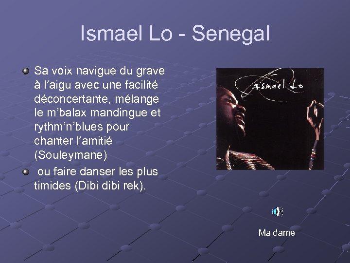 Ismael Lo - Senegal Sa voix navigue du grave à l'aigu avec une facilité