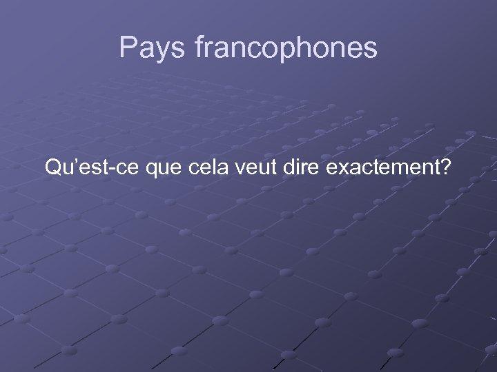 Pays francophones Qu'est-ce que cela veut dire exactement?