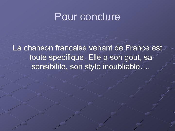 Pour conclure La chanson francaise venant de France est toute specifique. Elle a son