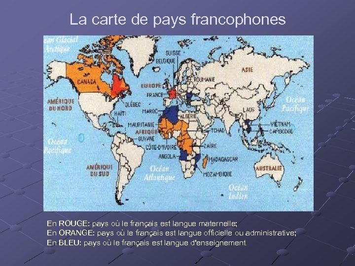 La carte de pays francophones En ROUGE: pays où le français est langue maternelle;