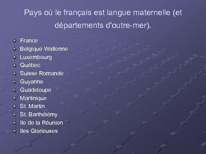 Pays où le français est langue maternelle (et départements d'outre-mer). France Belgique Wallonne Luxembourg