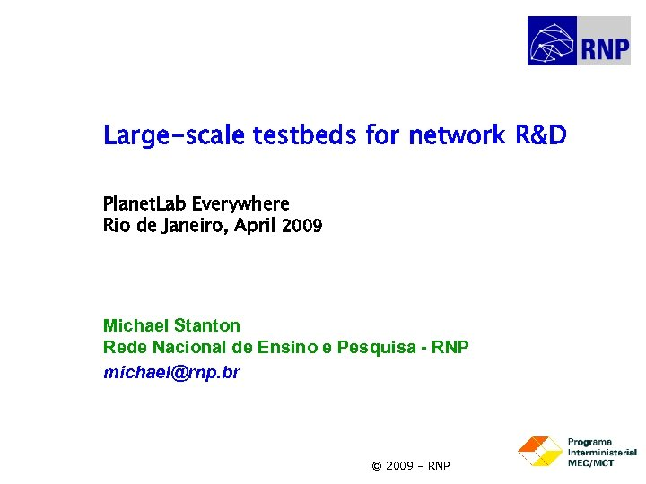 Large-scale testbeds for network R&D Planet. Lab Everywhere Rio de Janeiro, April 2009 Michael