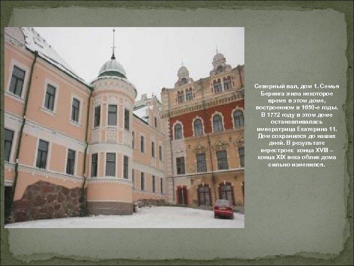 Северный вал, дом 1. Семья Беринга жила некоторое время в этом доме, построенном в