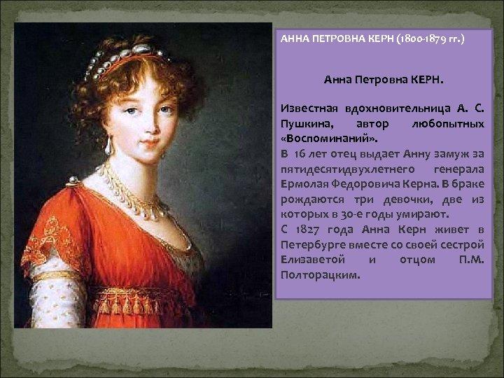 АННА ПЕТРОВНА КЕРН (1800 -1879 гг. ) Анна Петровна КЕРН. Известная вдохновительница А. С.