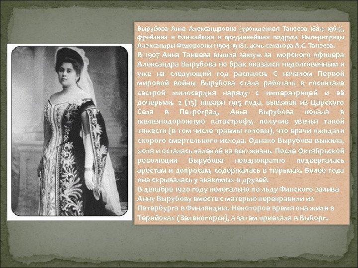Вырубова Анна Александровна (урожденная Танеева 1884– 1964), фрейлина и ближайшая и преданнейшая подруга Императрицы