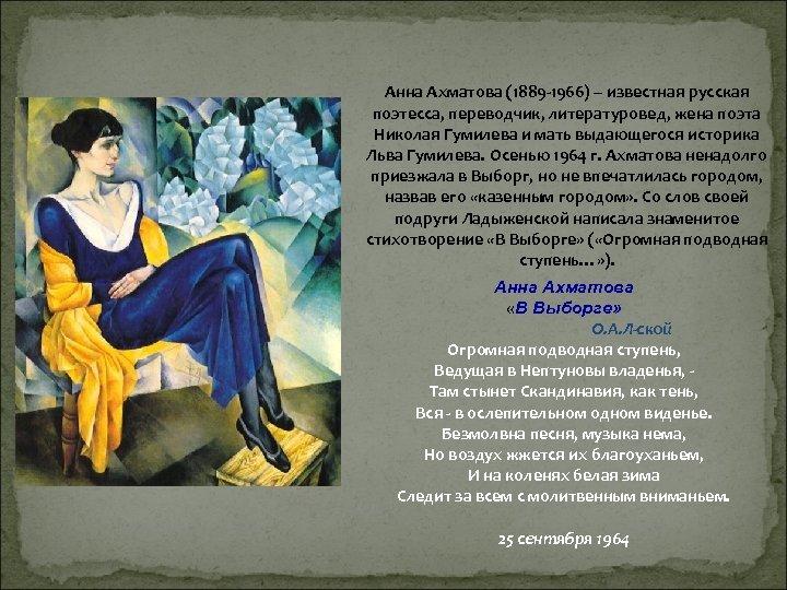 Анна Ахматова (1889 -1966) – известная русская поэтесса, переводчик, литературовед, жена поэта Николая Гумилева