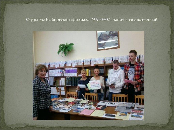 Студенты Выборгского филиала РАХНИГС знакомятся с выставкой