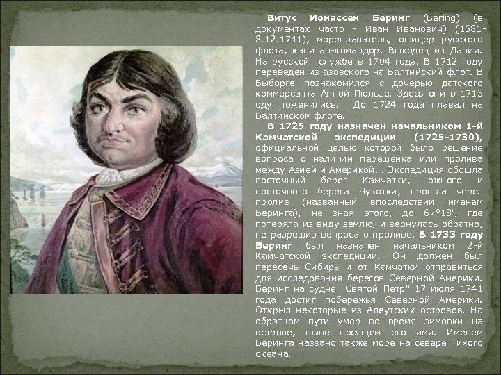 Витус Ионассен Беринг (Bering) (в документах часто - Иванович) (16818. 12. 1741), мореплаватель, офицер