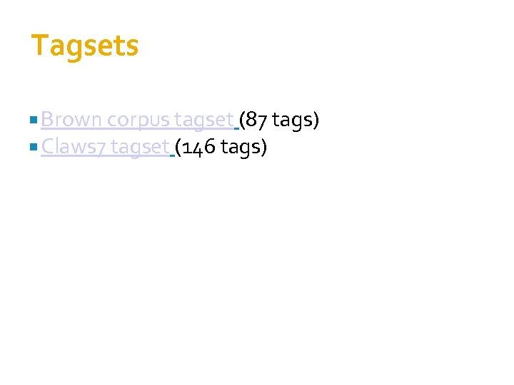 Tagsets Brown corpus tagset (87 tags) Claws 7 tagset (146 tags)