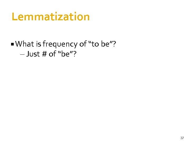 "Lemmatization What is frequency of ""to be""? – Just # of ""be""? 37"