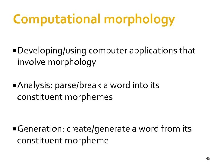 Computational morphology Developing/using computer applications that involve morphology Analysis: parse/break a word into its
